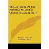 The Discipline Of The Primitive Methodist Church In Canada by Primitive Methodist Church in Canada, 9780548714249