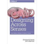 Designing Across Senses by Park, Christine W.; Alderman, John, 9781491954249