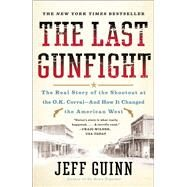 The Last Gunfight The Real Story of the Shootout at the O.K. Corral-And How It Changed the American West by Guinn, Jeff, 9781439154250