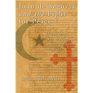Juan De Segovia and the Fight for Peace: Christians and Muslims in the Fifteenth Century by Wolf, Anne Marie, 9780268044251