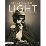Seizing the Light: A Social & Aesthetic History of Photography by Hirsch; Robert, 9781138944251