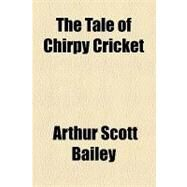 The Tale of Chirpy Cricket by Bailey, Arthur Scott, 9781153794251