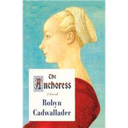 The Anchoress A Novel by Cadwallader, Robyn, 9780374104252