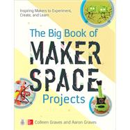 The Big Book of Makerspace Projects: Inspiring Makers to Experiment, Create, and Learn by Graves, Colleen; Graves, Aaron, 9781259644252