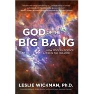 God of the Big Bang: How Modern Science Affirms the Creator by Wickman, Leslie, Ph.D., 9781617954252