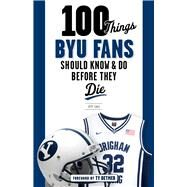 100 Things Byu Fans Should Know & Do Before They Die by Call, Jeff; Detmer, Ty, 9781629374253