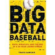 Big Data Baseball Math, Miracles, and the End of a 20-Year Losing Streak by Sawchik, Travis, 9781250094254