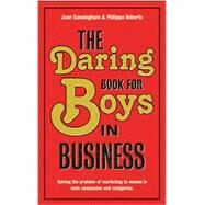 The Daring Book for Boys in Business: Solving the Problem of Marketing and Branding to Women by Cunningham, Jane; Roberts, Philippa, 9781907794254