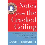 Notes from the Cracked Ceiling : Hillary Clinton, Sarah Palin, and What It Will Take for a Woman to Win by Kornblut, Anne E., 9780307464255