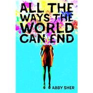 All the Ways the World Can End by Sher, Abby, 9780374304256