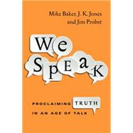 We Speak: Proclaiming Truth in an Age of Talk by Baker, Mike; Jones, J. K.; Probst, Jim, 9780830844258