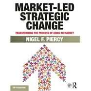 Market-Led Strategic Change: Transforming the process of going to market by Piercy; Nigel F., 9780415834261