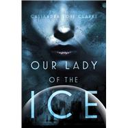 Our Lady of the Ice by Clarke, Cassandra Rose, 9781481444262