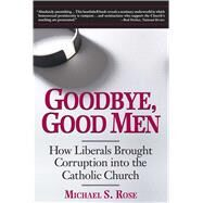 Goodbye, Good Men: How Liberals Brought Corruption into the Catholic Church by Rose, Michael S., 9781621574262