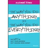 The Way You Do Anything is the Way You Do Everything The Why of Why Your Business Isn't Making More Money by Evans, Suzanne, 9781118714263