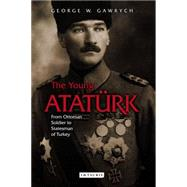 The Young Atatürk: From Ottoman Soldier to Statesman of Turkey by Gawrych, George W., 9781784534264