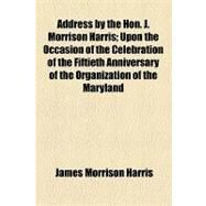 Address by the Hon. J. Morrison Harris: Upon the Occasion of the Celebration of the Fiftieth Anniversary of the Organization of the Maryland Historical Society by Harris, James Morrison, 9781154574265