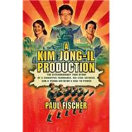 A Kim Jong-Il Production The Extraordinary True Story of a Kidnapped Filmmaker, His Star Actress, and a Young Dictator's Rise to Power by Fischer, Paul, 9781250054265