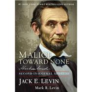 Malice Toward None Abraham Lincoln's Second Inaugural Address by Levin, Jack E., 9781476784267