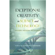 Exceptional Creativity in Science and Technology: Individuals, Institutions, and Innovations by Robinson, Andrew, 9781599474267