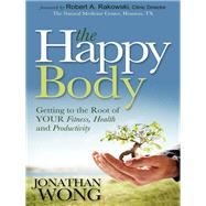 The Happy Body: Getting to the Root of Your Fitness, Health and Productivity by Wong, Jonathan, 9781614484271