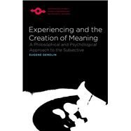 Experiencing and the Creation of Meaning : A Philosophical and Psychological Approach to the Subjective by Gendlin, Eugene T., Ph.D., 9780810114272