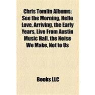 Chris Tomlin Albums : See the Morning, Hello Love, Arriving, the Early Years, Live from Austin Music Hall, the Noise We Make, Not to Us by , 9781157234272