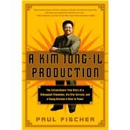 A Kim Jong-Il Production The Extraordinary True Story of a Kidnapped Filmmaker, His Star Actress, and a Young Dictator's Rise to Power by Fischer, Paul, 9781250054272