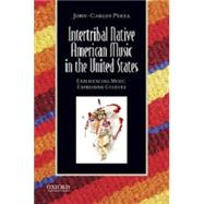 Intertribal Native American Music in the United States Experiencing Music, Expressing Culture by Perea, John-Carlos, 9780199764273