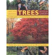 Using and Growing Trees in Your Garden: A Complete Guide to Choosing, Landscaping, Planting, Pruning and Propagating, Practical Advice, Step-by-step Techniques