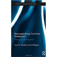Reconceptualizing Curriculum Development: Inspiring and Informing Action by Henderson; James G., 9780415704274