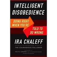 Intelligent Disobedience: Doing Right When What You're Told to Do Is Wrong by Chaleff, Ira, 9781626564275