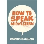 How to Speak Midwestern by Mcclelland, Edward, 9780997774276