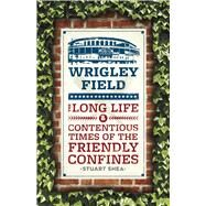 Wrigley Field: The Long Life and Contentious Times of the Friendly Confines by Shea, Stuart, 9780226134277