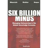 Six Billion Minds : Managing Outsourcing in the Global Knowledge Economy by Minevich, Mark, 9781596224278