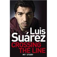 Luis Suarez - My Story: Crossing the Line by Suarez, Luis, 9781472224279