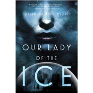 Our Lady of the Ice by Clarke, Cassandra Rose, 9781481444279