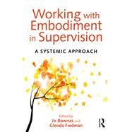 Working with Embodiment in Supervision: A systemic approach by Bownas; Jo, 9781138024281