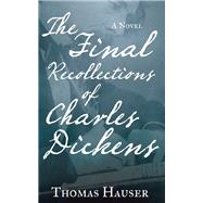 The Final Recollections of Charles Dickens A Novel by Hauser, Thomas, 9781619024281