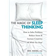 The Magic of Sleep Thinking How to Solve Problems, Reduce Stress, and Increase Creativity While You Sleep by Maisel, Eric; Maisel, Natalya, 9780486824284