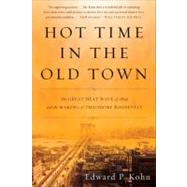 Hot Time in the Old Town : The Great Heat Wave of 1896 and the Making of Theodore Roosevelt by Kohn, Edward P., 9780465024285