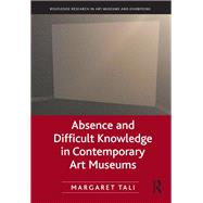 Absence and Difficult Knowledge in Contemporary Art Museums by Tali; Margaret, 9781138054288