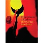 In the Shadow a Shadow: The Work of Joan Jonas by Jonas, Joan, 9780980024289