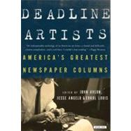 Deadline Artists : The Greatest Newspaper Columns by America's Greatest Newspaper Columnists by Louis, Errol; Angelo, Jesse; Avlon, John P., 9781590204290