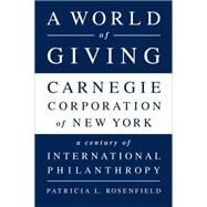 A World of Giving: Carnegie Corporation of New York a Century of International Philanthropy by Rosenfield, Patricia L, 9781610394291