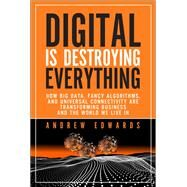 Digital is Destroying Everything How Big Data, Fancy Algorithms, and Universal Connectivity are Transforming Business and the World We Live In by Edwards, Andrew, 9780133744293