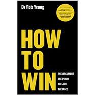 How to Win The Argument, the Pitch, the Job, the Race by Yeung, Rob, 9780857084293
