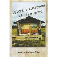 What I Learned at the War by Mish, Jeanetta Calhoun, 9780991074297