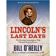 Lincoln's Last Days The Shocking Assassination that Changed America Forever by O'Reilly, Bill; Zimmerman, Dwight Jon, 9781250044297