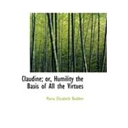 Claudine; Or, Humility the Basis of All the Virtues by Budden, Maria Elizabeth, 9780554774299